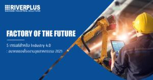 5 เทรนด์สำหรับ Industry 4.0 : อนาคตของโรงงานอุตสาหกรรรม 2021